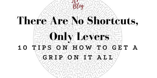 There Are No Shortcuts, Only Levers – 10 Tips On How To Get A Grip On It All